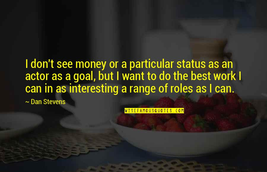 The Best Money Quotes By Dan Stevens: I don't see money or a particular status