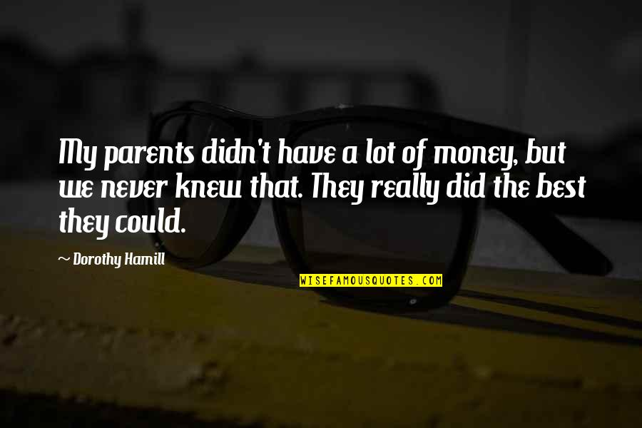 The Best Money Quotes By Dorothy Hamill: My parents didn't have a lot of money,