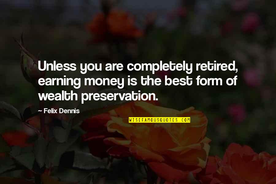 The Best Money Quotes By Felix Dennis: Unless you are completely retired, earning money is