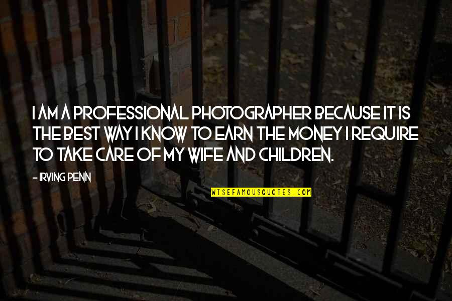 The Best Money Quotes By Irving Penn: I am a professional photographer because it is