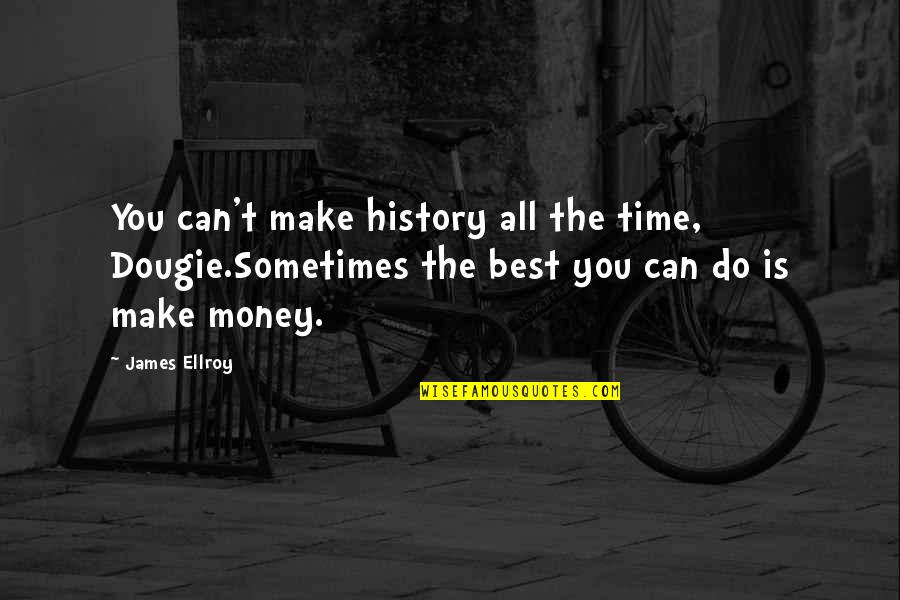 The Best Money Quotes By James Ellroy: You can't make history all the time, Dougie.Sometimes