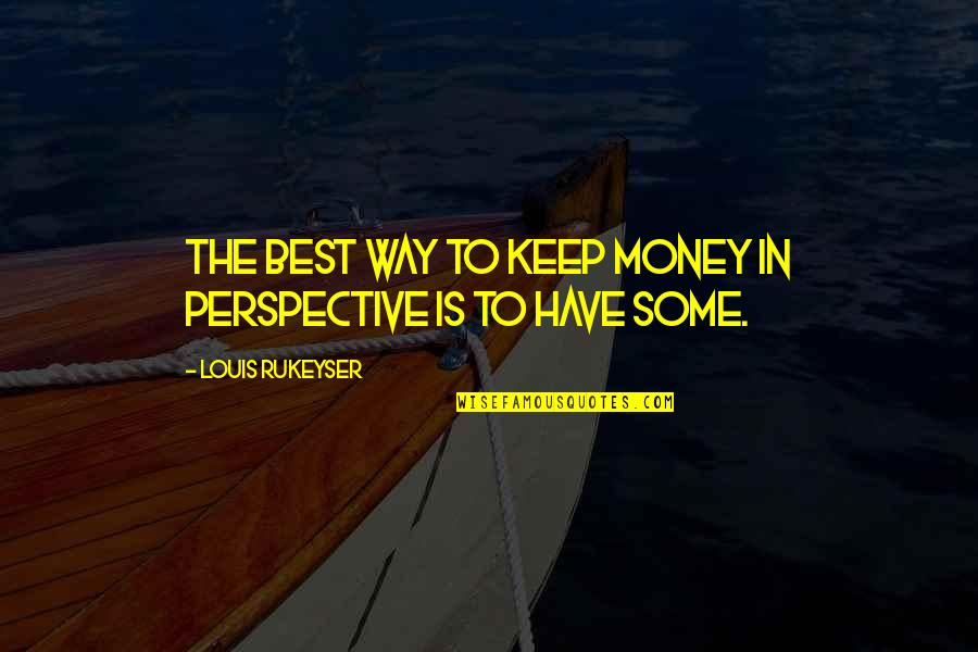 The Best Money Quotes By Louis Rukeyser: The best way to keep money in perspective