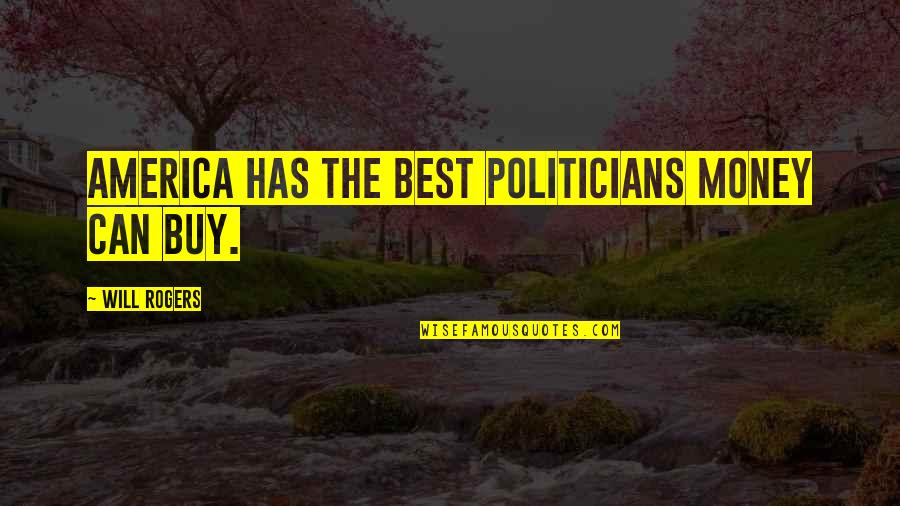 The Best Money Quotes By Will Rogers: America has the best politicians money can buy.