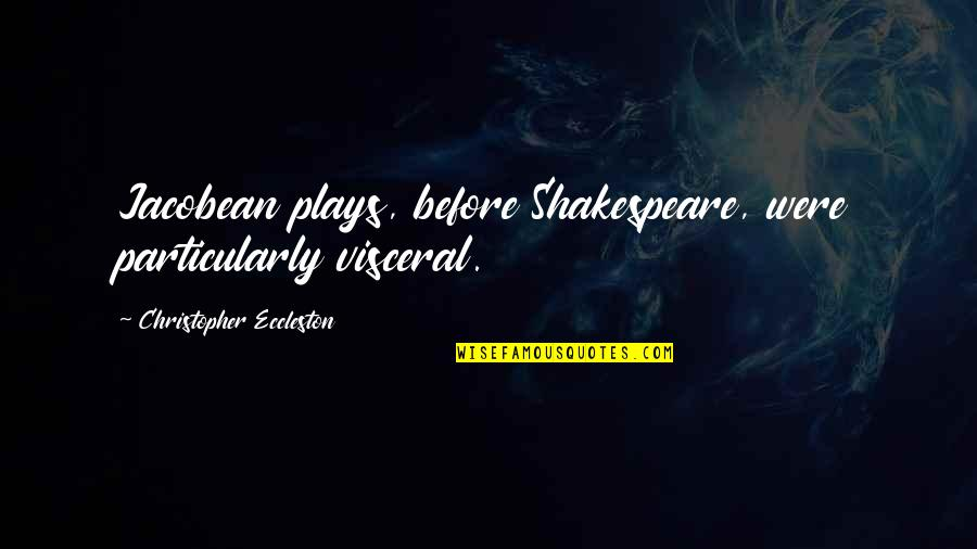 The Best Of Shakespeare Quotes By Christopher Eccleston: Jacobean plays, before Shakespeare, were particularly visceral.