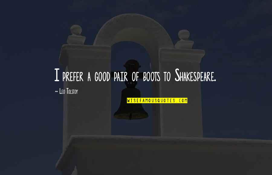 The Best Of Shakespeare Quotes By Leo Tolstoy: I prefer a good pair of boots to