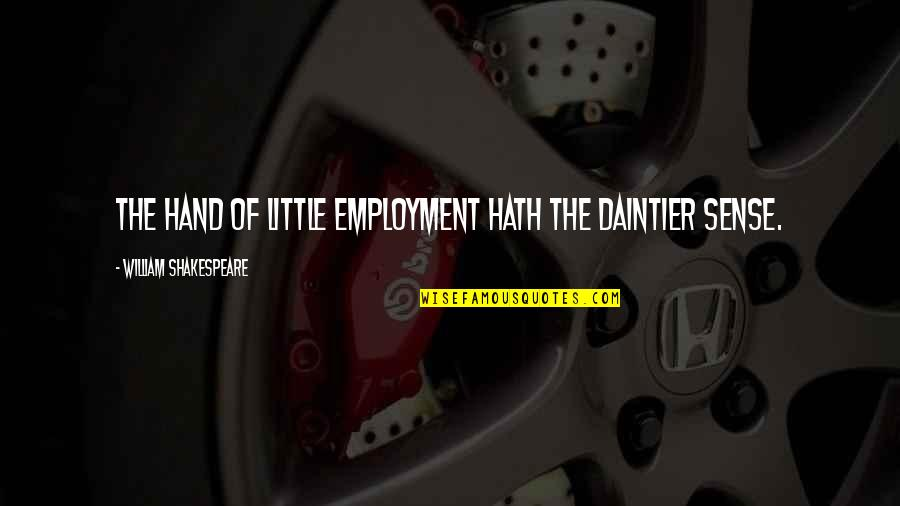 The Best Of Shakespeare Quotes By William Shakespeare: The hand of little employment hath the daintier