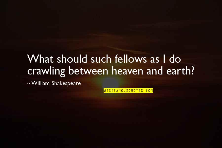 The Best Of Shakespeare Quotes By William Shakespeare: What should such fellows as I do crawling