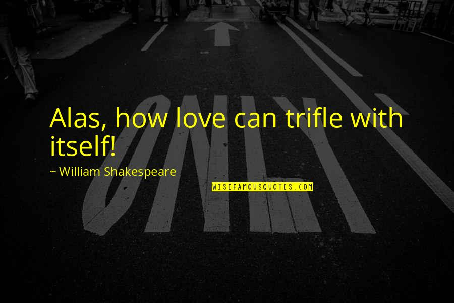 The Best Of Shakespeare Quotes By William Shakespeare: Alas, how love can trifle with itself!