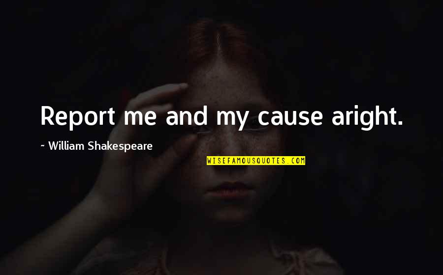 The Best Of Shakespeare Quotes By William Shakespeare: Report me and my cause aright.