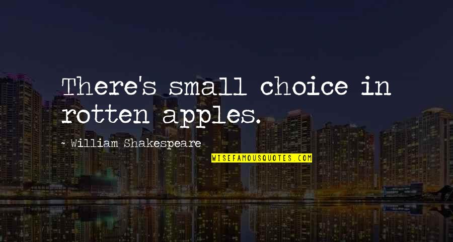 The Best Of Shakespeare Quotes By William Shakespeare: There's small choice in rotten apples.