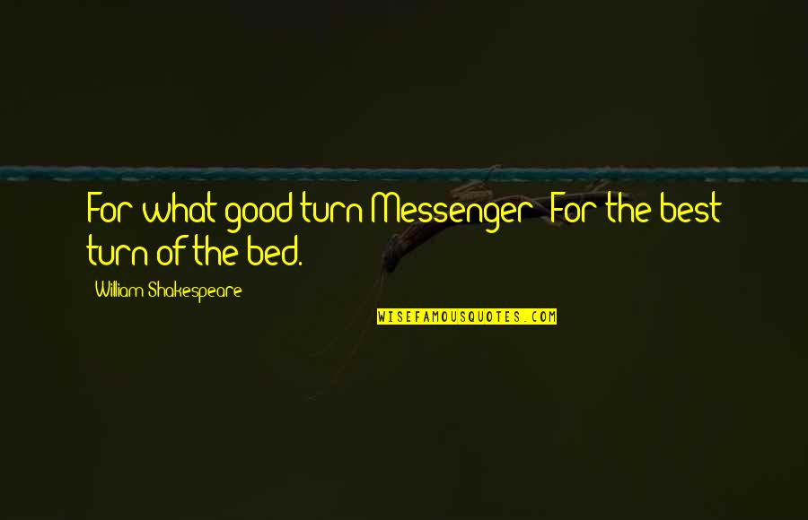 The Best Of Shakespeare Quotes By William Shakespeare: For what good turn?Messenger: For the best turn