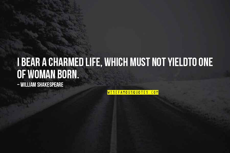 The Best Of Shakespeare Quotes By William Shakespeare: I bear a charmed life, which must not