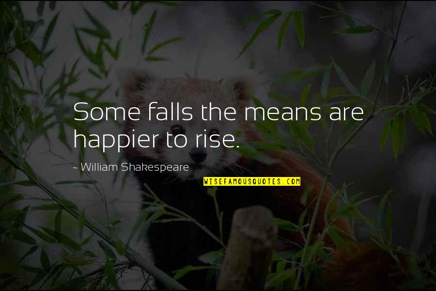 The Best Of Shakespeare Quotes By William Shakespeare: Some falls the means are happier to rise.