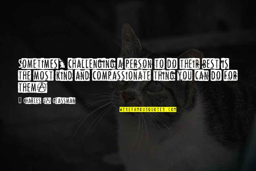 The Best Person Quotes By Charles F. Glassman: Sometimes, challenging a person to do their best