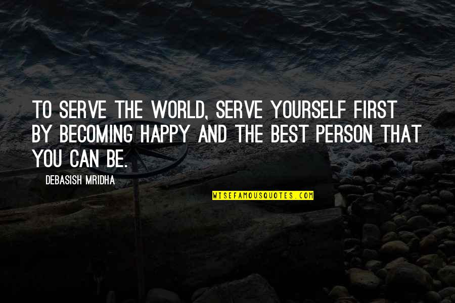 The Best Person Quotes By Debasish Mridha: To serve the world, serve yourself first by