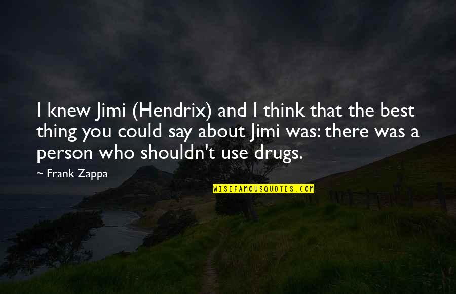 The Best Person Quotes By Frank Zappa: I knew Jimi (Hendrix) and I think that
