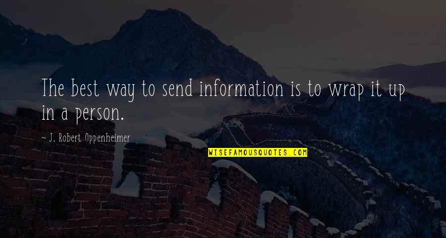 The Best Person Quotes By J. Robert Oppenheimer: The best way to send information is to
