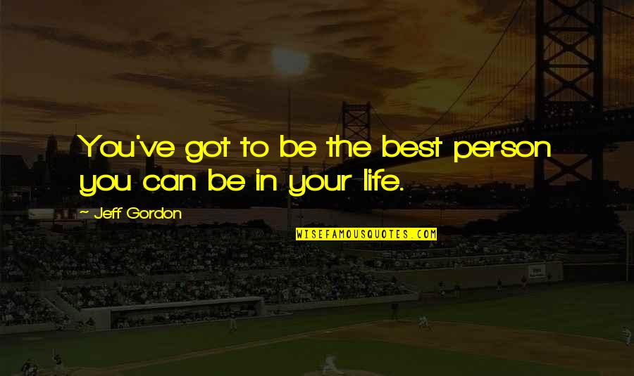 The Best Person Quotes By Jeff Gordon: You've got to be the best person you