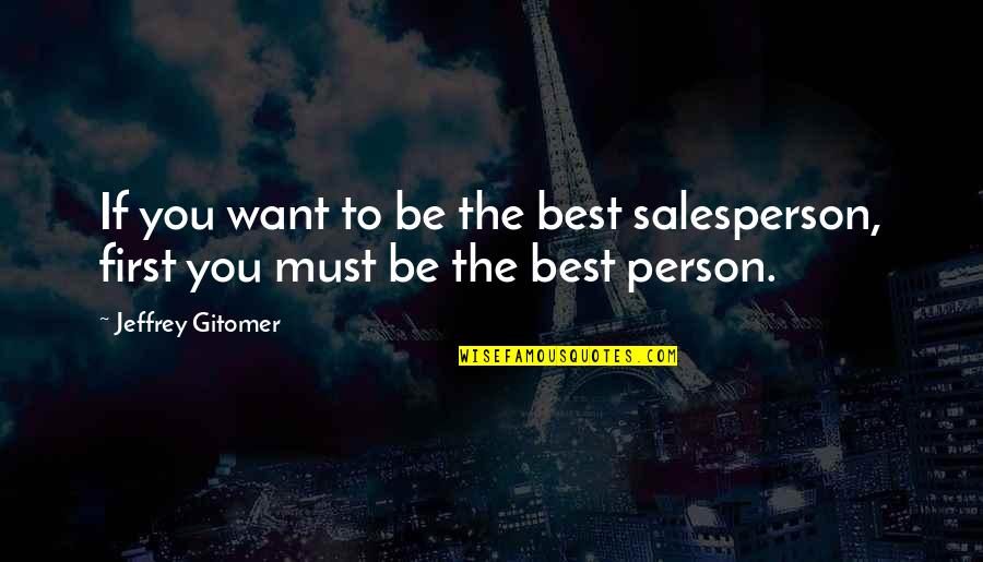 The Best Person Quotes By Jeffrey Gitomer: If you want to be the best salesperson,
