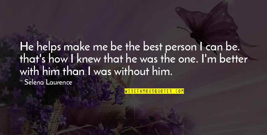 The Best Person Quotes By Selena Laurence: He helps make me be the best person