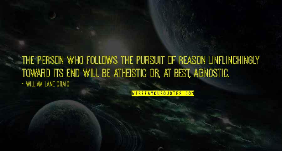The Best Person Quotes By William Lane Craig: The person who follows the pursuit of reason