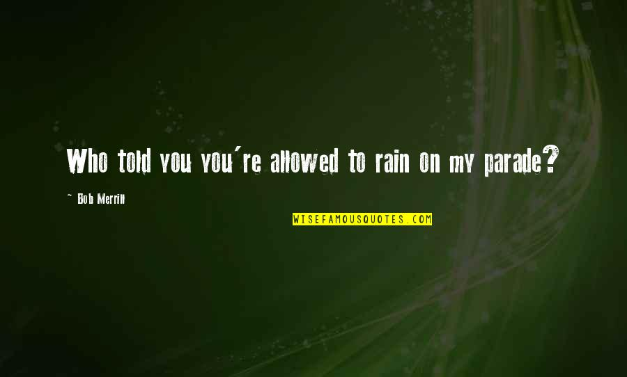 The Best Rainy Day Quotes By Bob Merrill: Who told you you're allowed to rain on
