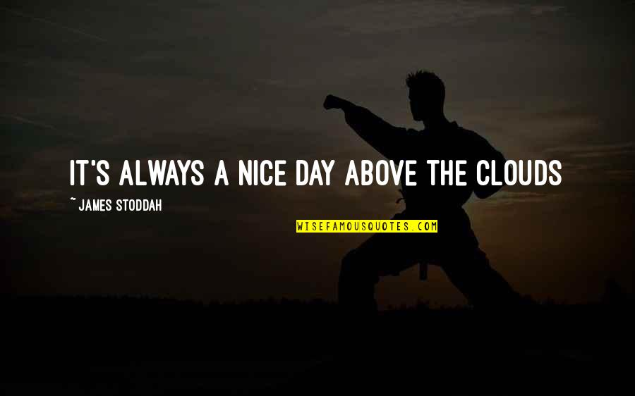 The Best Rainy Day Quotes By James Stoddah: It's always a nice day above the clouds