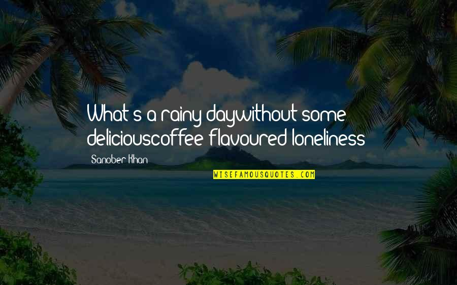 The Best Rainy Day Quotes By Sanober Khan: What's a rainy daywithout some deliciouscoffee-flavoured loneliness?