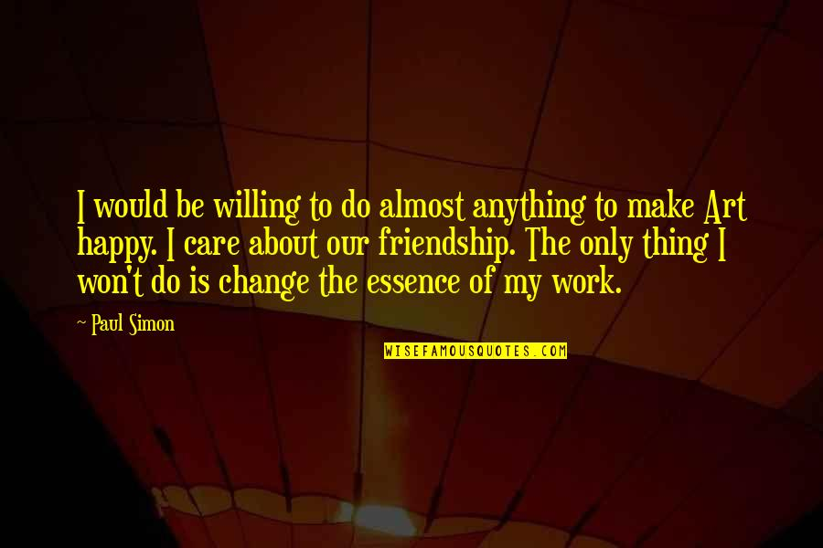 The Best Thing About Friendship Quotes By Paul Simon: I would be willing to do almost anything
