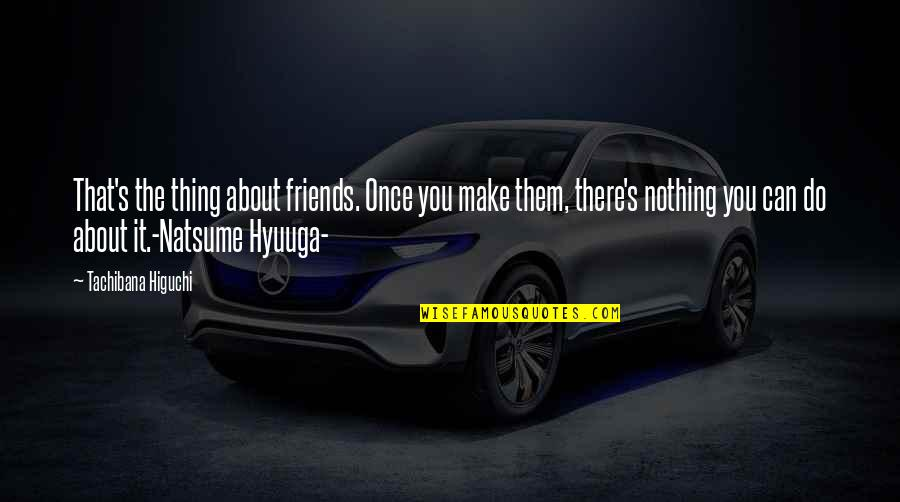 The Best Thing About Friendship Quotes By Tachibana Higuchi: That's the thing about friends. Once you make