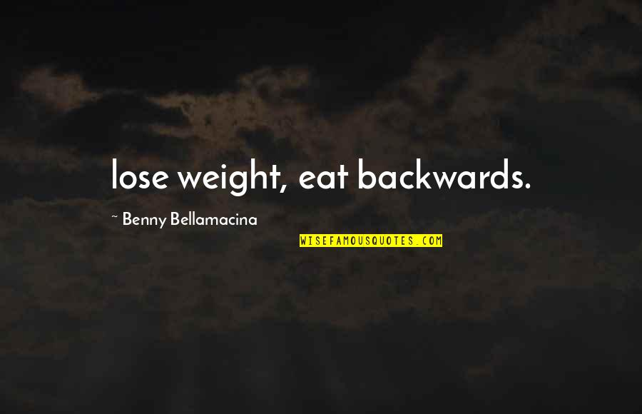 The Best Weight Loss Quotes By Benny Bellamacina: lose weight, eat backwards.
