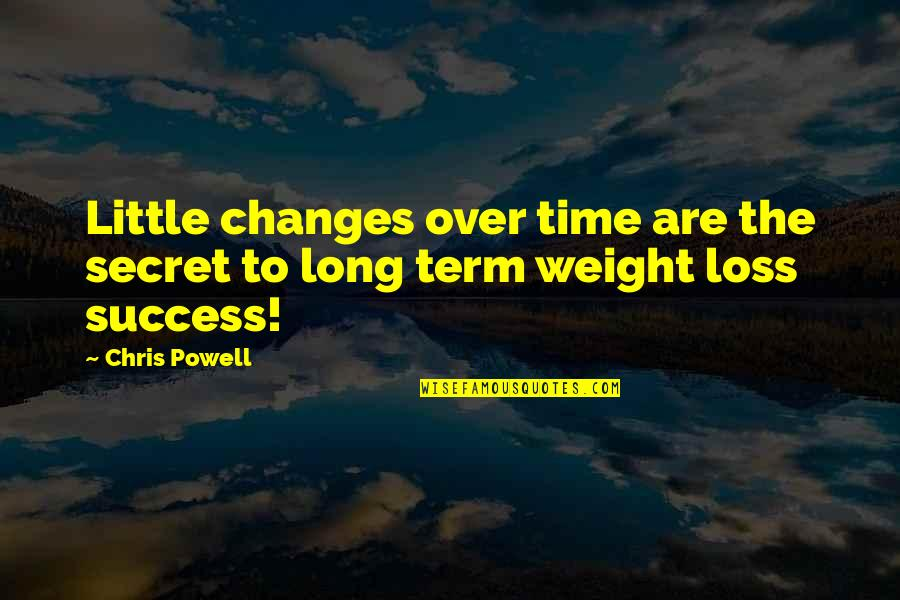 The Best Weight Loss Quotes By Chris Powell: Little changes over time are the secret to