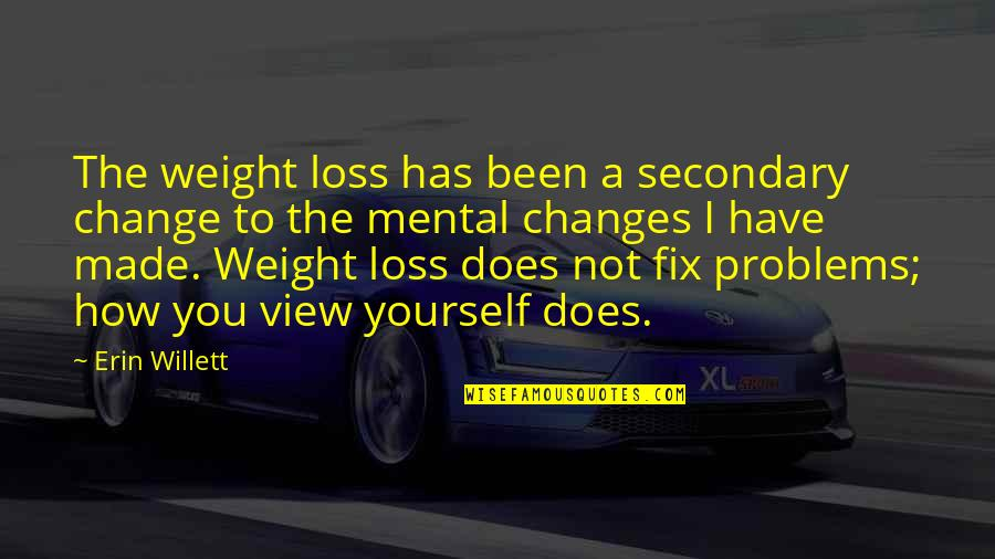 The Best Weight Loss Quotes By Erin Willett: The weight loss has been a secondary change