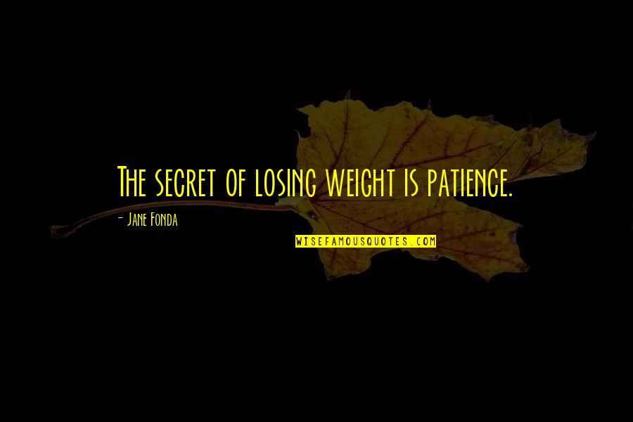 The Best Weight Loss Quotes By Jane Fonda: The secret of losing weight is patience.