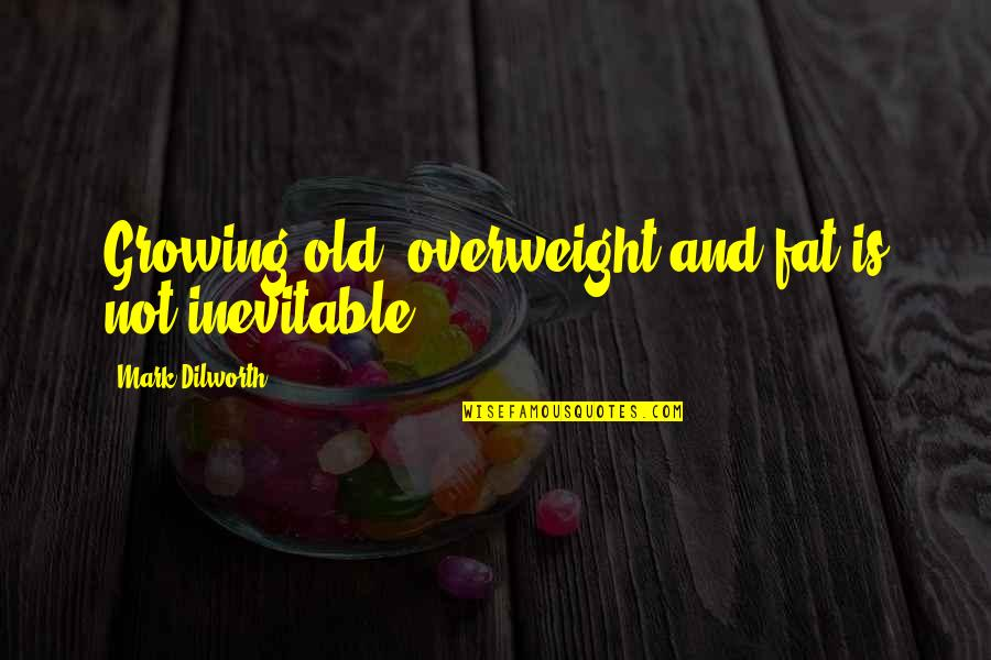 The Best Weight Loss Quotes By Mark Dilworth: Growing old, overweight and fat is not inevitable.