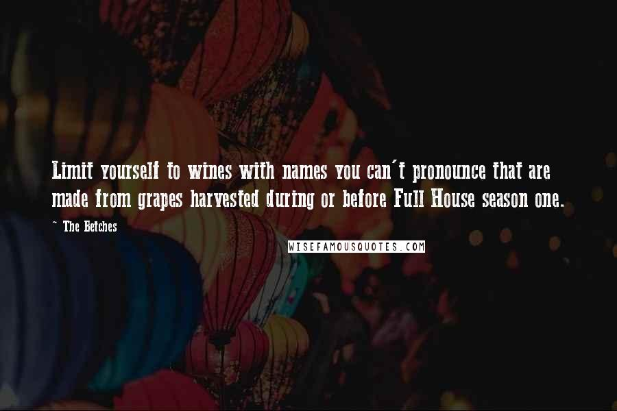 The Betches quotes: Limit yourself to wines with names you can't pronounce that are made from grapes harvested during or before Full House season one.
