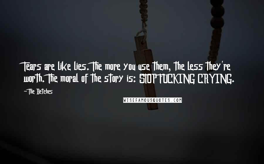 The Betches quotes: Tears are like lies. The more you use them, the less they're worth. The moral of the story is: STOP FUCKING CRYING.
