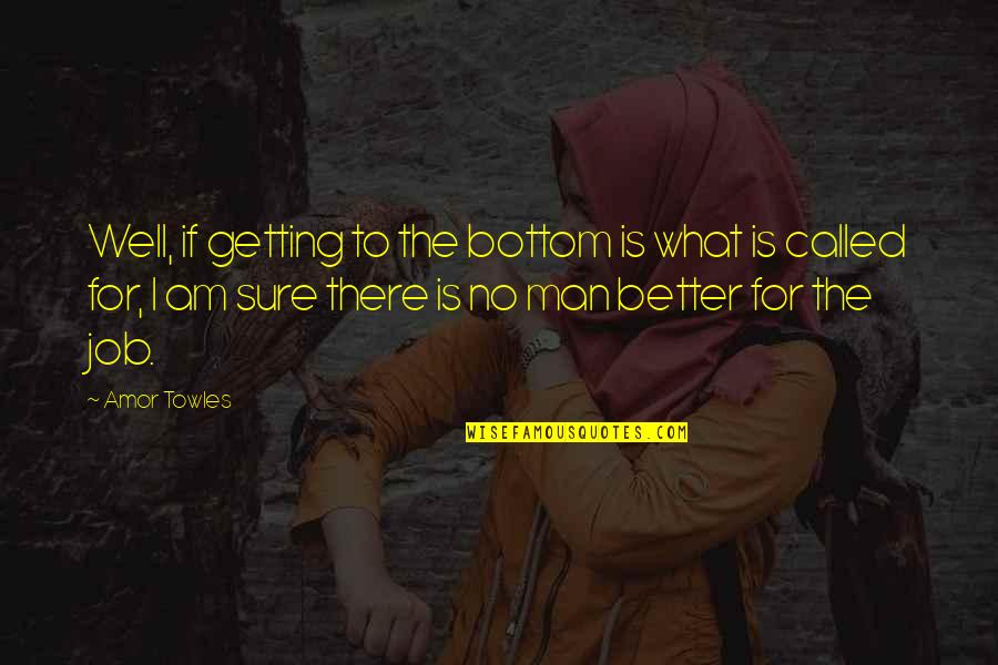 The Better Man Quotes By Amor Towles: Well, if getting to the bottom is what