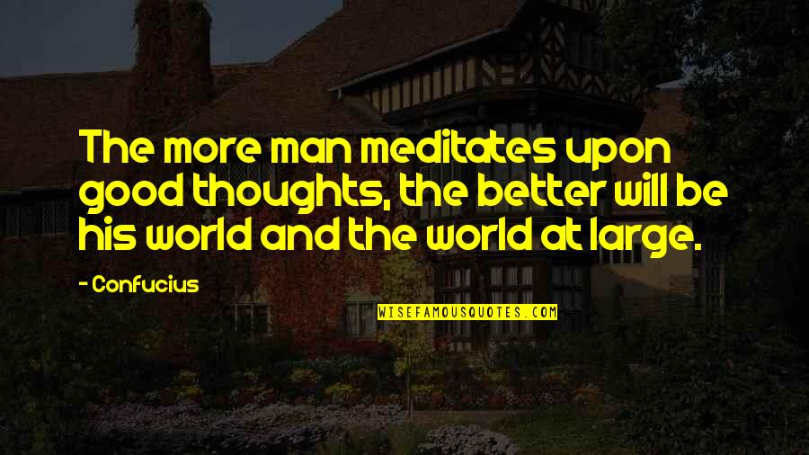 The Better Man Quotes By Confucius: The more man meditates upon good thoughts, the