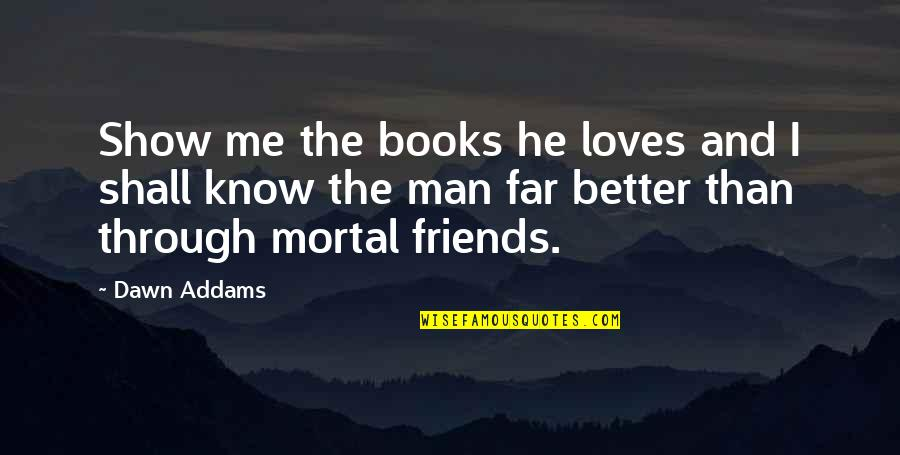 The Better Man Quotes By Dawn Addams: Show me the books he loves and I