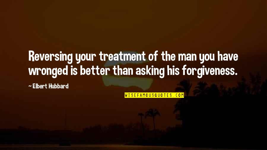 The Better Man Quotes By Elbert Hubbard: Reversing your treatment of the man you have