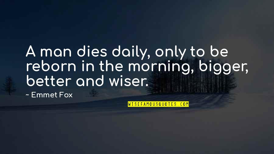 The Better Man Quotes By Emmet Fox: A man dies daily, only to be reborn