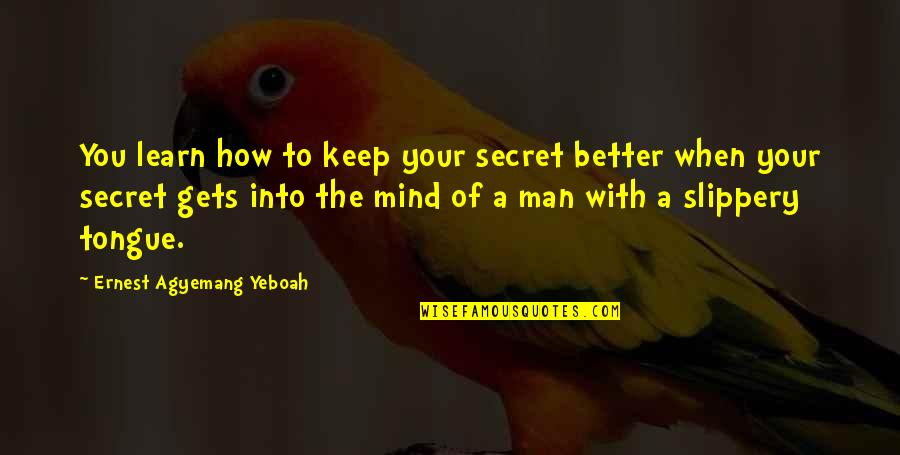The Better Man Quotes By Ernest Agyemang Yeboah: You learn how to keep your secret better