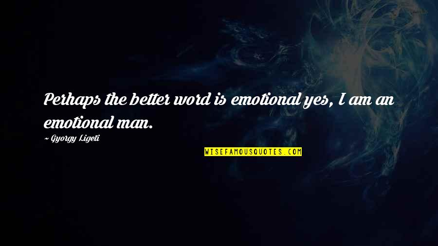 The Better Man Quotes By Gyorgy Ligeti: Perhaps the better word is emotional yes, I