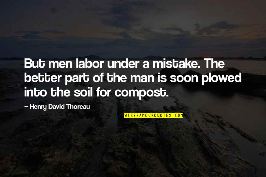 The Better Man Quotes By Henry David Thoreau: But men labor under a mistake. The better