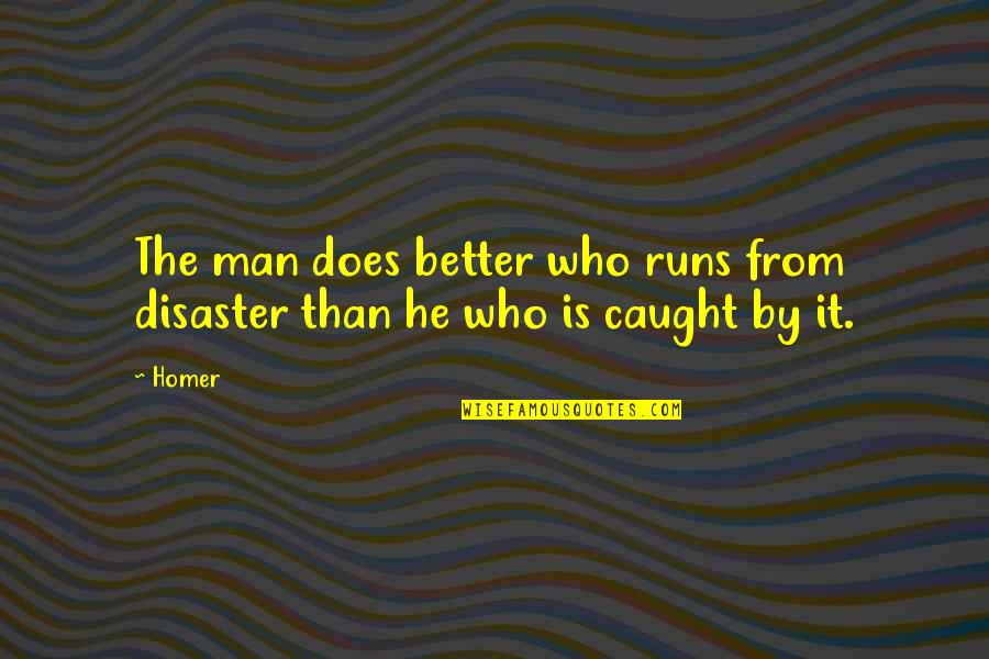The Better Man Quotes By Homer: The man does better who runs from disaster