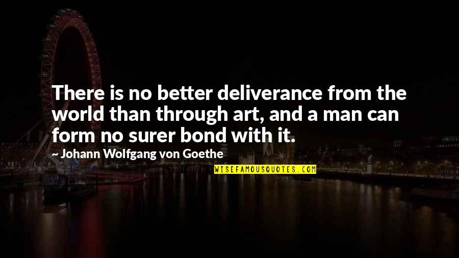 The Better Man Quotes By Johann Wolfgang Von Goethe: There is no better deliverance from the world