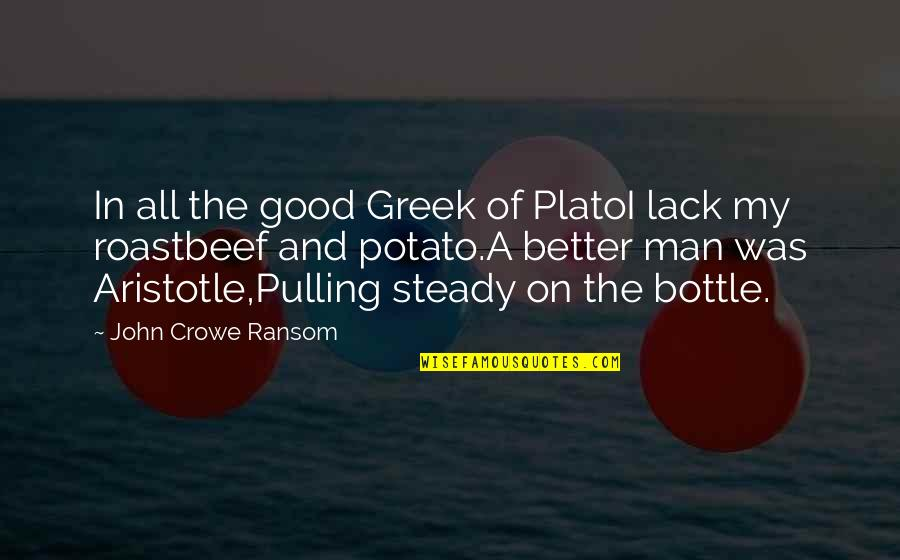 The Better Man Quotes By John Crowe Ransom: In all the good Greek of PlatoI lack