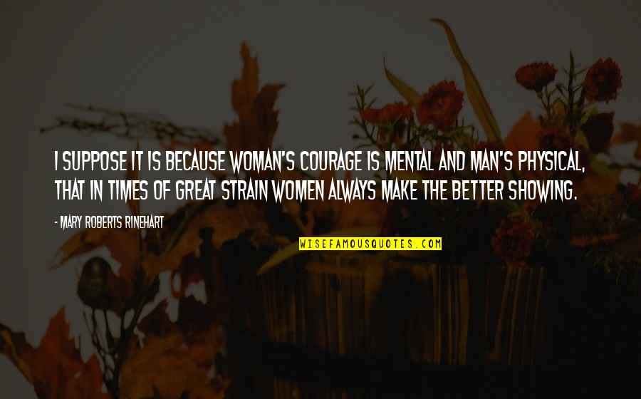 The Better Man Quotes By Mary Roberts Rinehart: I suppose it is because woman's courage is