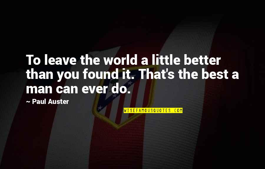 The Better Man Quotes By Paul Auster: To leave the world a little better than